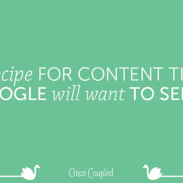 A recipe for content that Google will want to serve