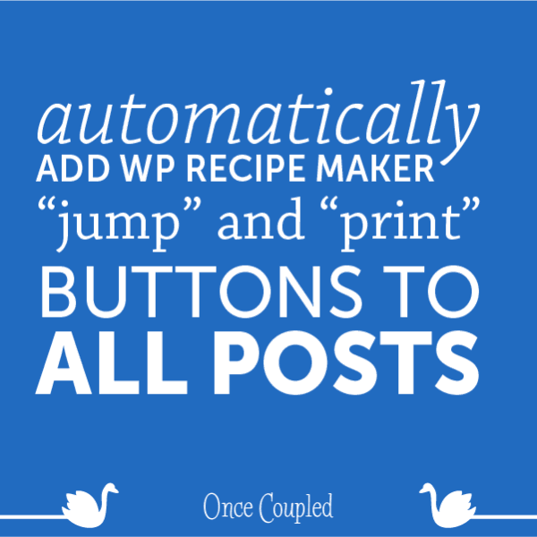 "Automatically Add WP Recipe Maker ""Jump"" And ""Print"" Buttons to ALL Posts"