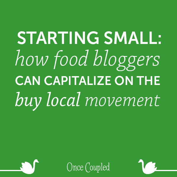 Starting Small: How Food Bloggers Can Capitalize on the Buy Local Movement