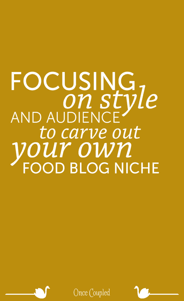 Focusing on Style and Audience to Carve out Your Own Food Blog Niche