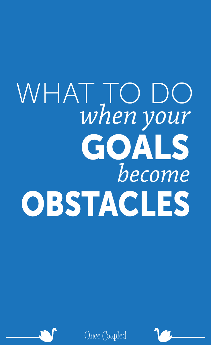 What to Do When Your Goals Become Obstacles