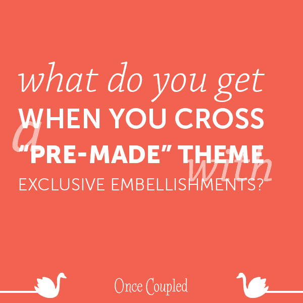 "What do you get when you cross a ""pre-made"" theme with exclusive embellishments?"