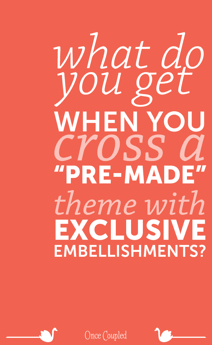 """What do you get when you cross a """"pre-made"""" theme with exclusive embellishments?"""