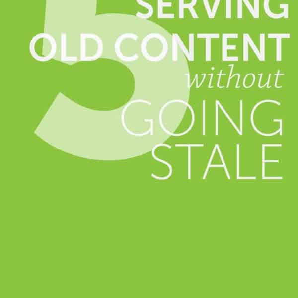 Five Tips for Serving up Old Content Without Being Stale